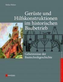 Geheimnisse der Bautechnikgeschichte - Gerüste und Hilfskonstruktionen im historischen Baubetrieb